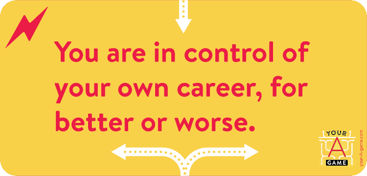 You are in control of your own career, for better or worse.