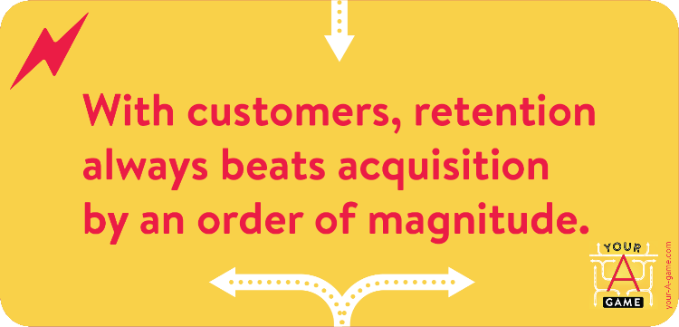 With customers, retention always beats acquisition by an order of magnitude.