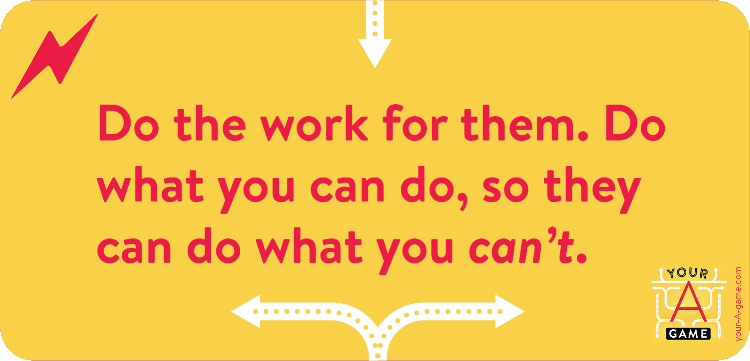 Do the work for them. Do what you can do, so they can do what you can't.