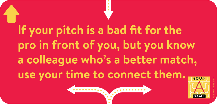 If your pitch is a bad fit for the pro in front of you, but you know a colleague who's a better match, use your time to connect them.