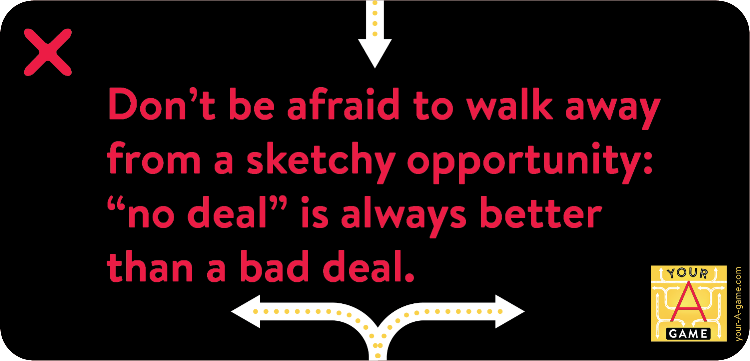 "Don't be afraid to walk away from a sketchy opportunity: ""no deal"" is always better than a bad deal."
