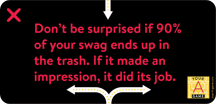 Don't be surprised if ninety percent of your swag ends up in the trash. If it made an impression, it did its job.