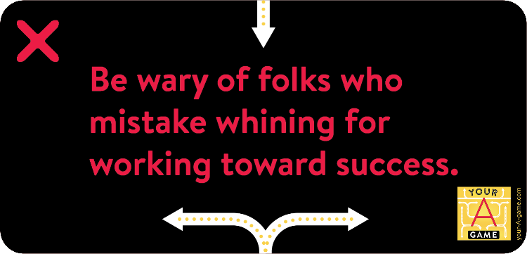 Be wary of folks who mistake whining for working toward success.