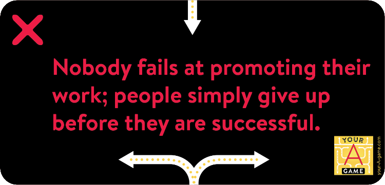 Nobody fails at promoting their work; people simply give up before they are successful.