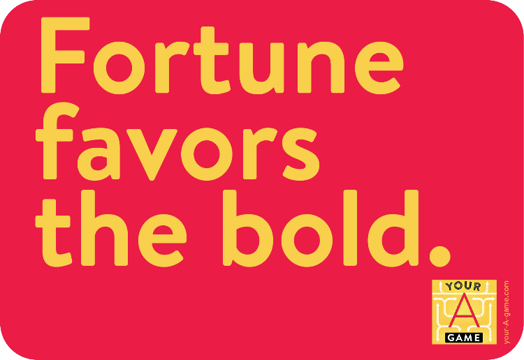 Fortune favors the bold.