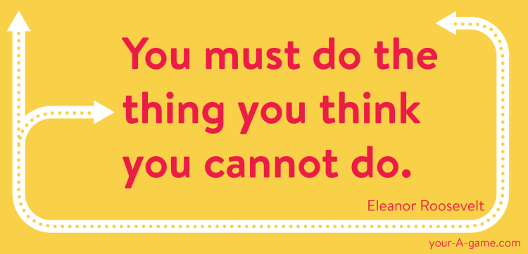 You must do the thing you think you cannot do. — Eleanor Roosevelt