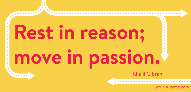 Rest in reason; move in passion. — Khalil Gibran