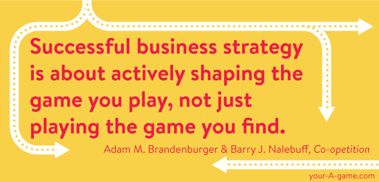 Successful business strategy is about actively shaping the game you play, not just playing the game you find. —Adam M. Brandenburger and Barry J. Nalebuff, Co-opetition