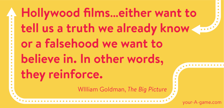 Hollywood films…either want to tell us a truth we already know or a falsehood we want to believe in. In other words, they reinforce. — William Goldman, The Big Picture