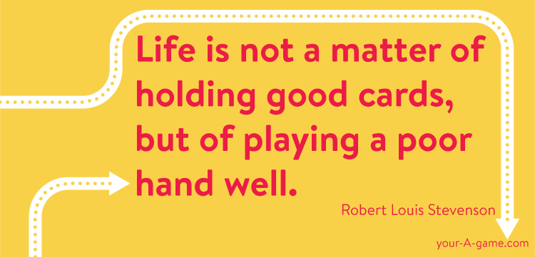 Life is not a matter of holding good cards, but of playing a poor hand well. — Robert Louis Stevenson