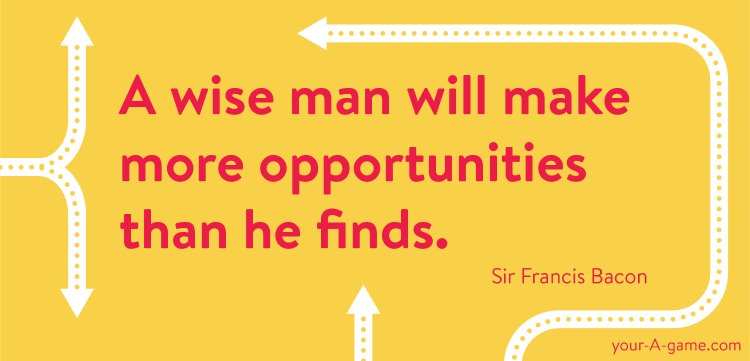 A wise man will make more opportunities than he finds. — Sir Francis Bacon
