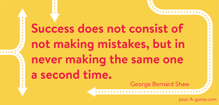 Success does not consist of not making mistakes, but in never making the same one a second time. — George Bernard Shaw