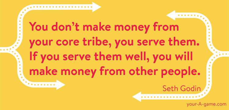 You don't make money from your core tribe, you serve them. If you serve them well, you will make money from other people. — Seth Godin