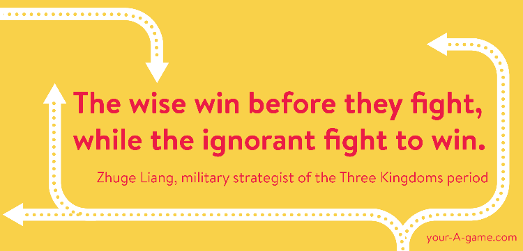 The wise win before they fight, while the ignorant fight to win. — Zhuge Liang, military strategist of the Three Kingdoms period