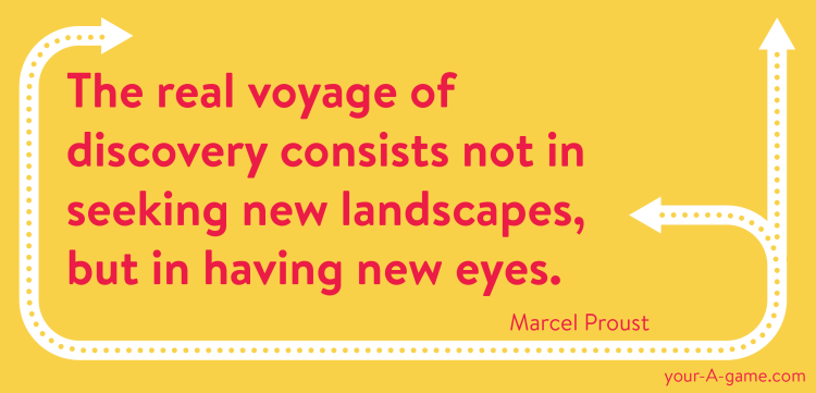 The real voyage of discovery consists not in seeking new landscapes, but in having new eyes. — Marcel Proust